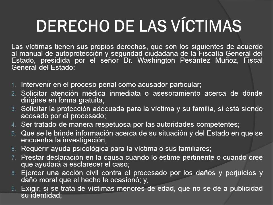DERECHO DE LAS VÍCTIMAS Las víctimas tienen sus propios derechos, que son los siguientes de acuerdo al manual de autoprotección y seguridad ciudadana de la Fiscalía General del Estado, presidida por el señor Dr.