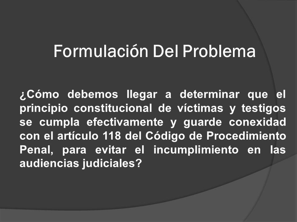 Formulación Del Problema ¿Cómo debemos llegar a determinar que el principio constitucional de víctimas y testigos se cumpla efectivamente y guarde conexidad con el artículo 118 del Código de Procedimiento Penal, para evitar el incumplimiento en las audiencias judiciales?