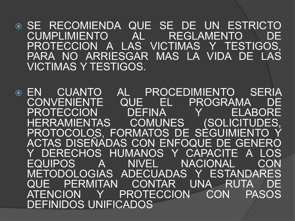 SE RECOMIENDA QUE SE DE UN ESTRICTO CUMPLIMIENTO AL REGLAMENTO DE PROTECCION A LAS VICTIMAS Y TESTIGOS, PARA NO ARRIESGAR MAS LA VIDA DE LAS VICTIMAS Y TESTIGOS.