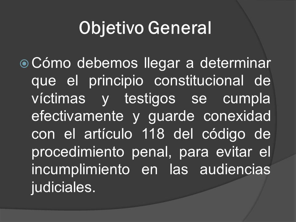Objetivo General Cómo debemos llegar a determinar que el principio constitucional de víctimas y testigos se cumpla efectivamente y guarde conexidad con el artículo 118 del código de procedimiento penal, para evitar el incumplimiento en las audiencias judiciales.