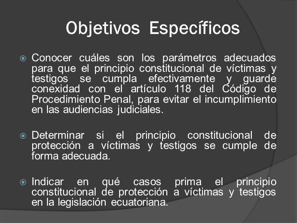 Objetivos Específicos Conocer cuáles son los parámetros adecuados para que el principio constitucional de víctimas y testigos se cumpla efectivamente y guarde conexidad con el artículo 118 del Código de Procedimiento Penal, para evitar el incumplimiento en las audiencias judiciales.