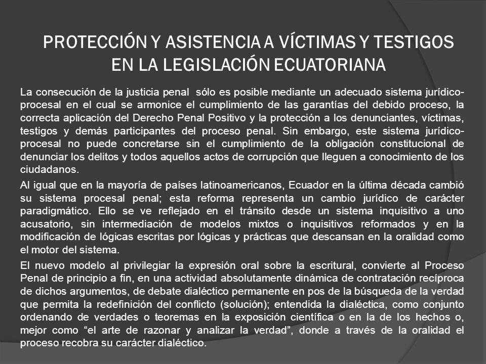 PROTECCIÓN Y ASISTENCIA A VÍCTIMAS Y TESTIGOS EN LA LEGISLACIÓN ECUATORIANA La consecución de la justicia penal sólo es posible mediante un adecuado sistema jurídico- procesal en el cual se armonice el cumplimiento de las garantías del debido proceso, la correcta aplicación del Derecho Penal Positivo y la protección a los denunciantes, víctimas, testigos y demás participantes del proceso penal.