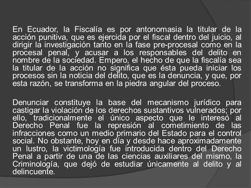 En Ecuador, la Fiscalía es por antonomasia la titular de la acción punitiva, que es ejercida por el fiscal dentro del juicio, al dirigir la investigación tanto en la fase pre-procesal como en la procesal penal, y acusar a los responsables del delito en nombre de la sociedad.