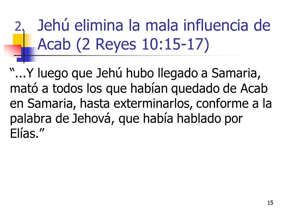 15...Y luego que Jehú hubo llegado a Samaria, mató a todos los que habían quedado de Acab en Samaria, hasta exterminarlos, conforme a la palabra de Je