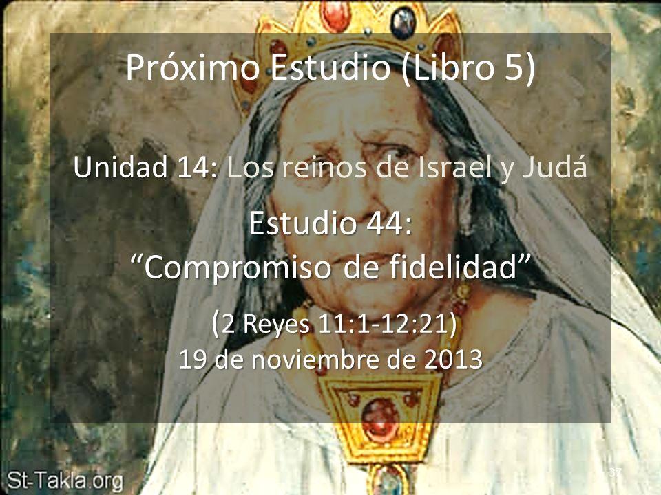 37 Próximo Estudio (Libro 5) Unidad 14: Unidad 14: Los reinos de Israel y Judá Estudio 44: Compromiso de fidelidad ( 2 Reyes 11:1-12:21) 19 de noviemb