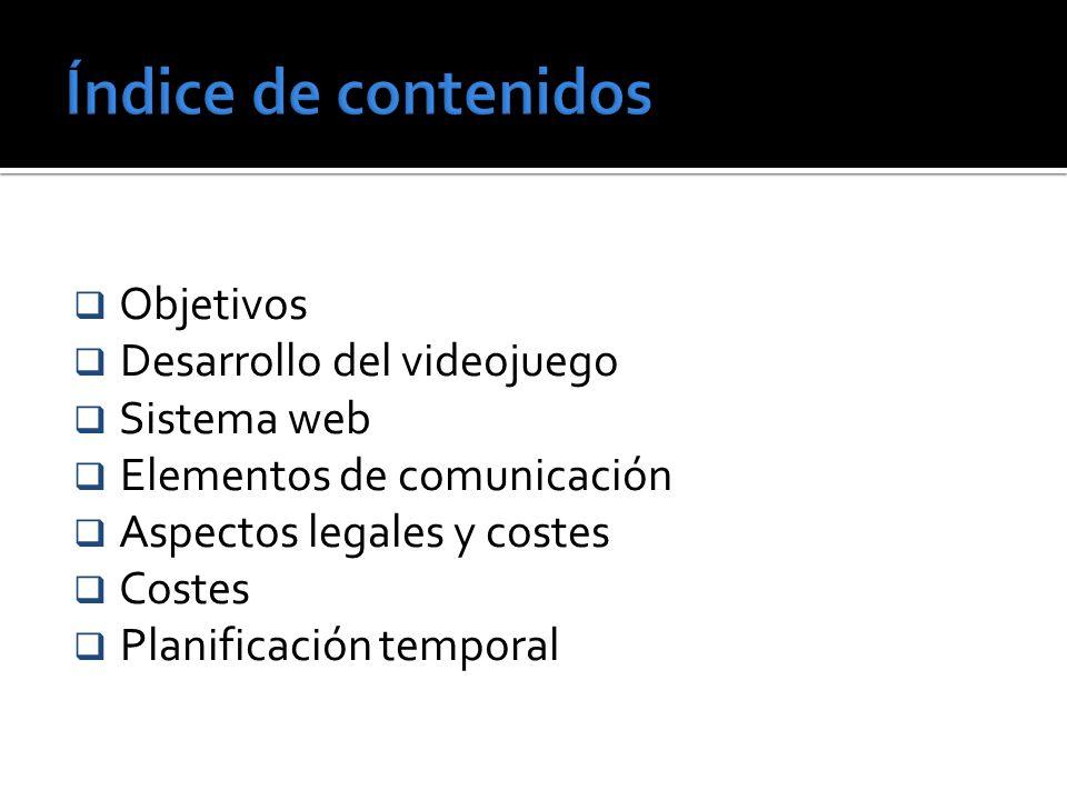 Objetivos Desarrollo del videojuego Sistema web Elementos de comunicación Aspectos legales y costes Costes Planificación temporal