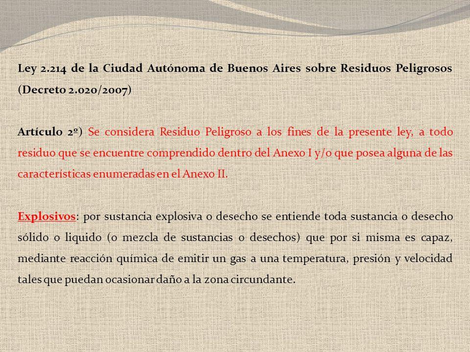 Ley 2.214 de la Ciudad Autónoma de Buenos Aires sobre Residuos Peligrosos (Decreto 2.020/2007) Artículo 2º) Se considera Residuo Peligroso a los fines de la presente ley, a todo residuo que se encuentre comprendido dentro del Anexo I y/o que posea alguna de las características enumeradas en el Anexo II.