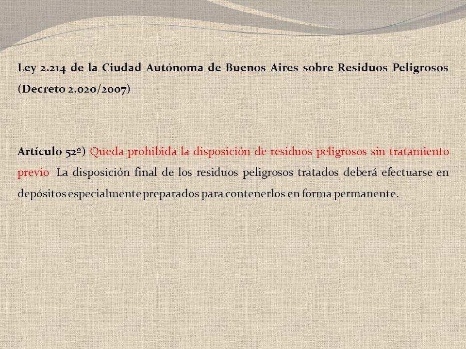 Ley 2.214 de la Ciudad Autónoma de Buenos Aires sobre Residuos Peligrosos (Decreto 2.020/2007) Artículo 52º) Queda prohibida la disposición de residuo