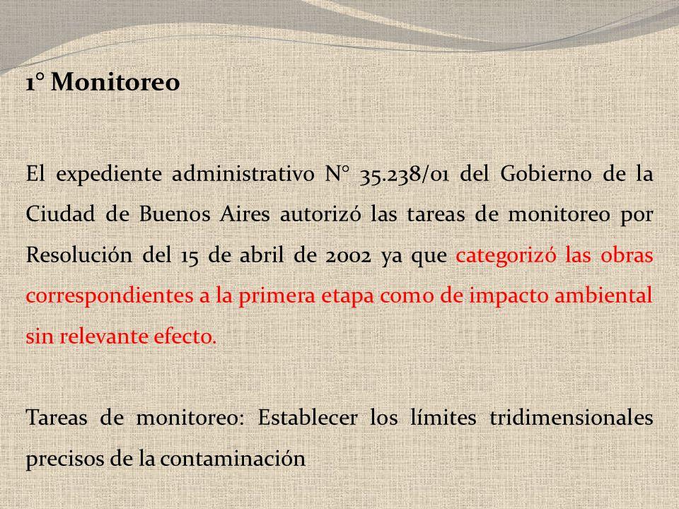 1° Monitoreo El expediente administrativo N° 35.238/01 del Gobierno de la Ciudad de Buenos Aires autorizó las tareas de monitoreo por Resolución del 15 de abril de 2002 ya que categorizó las obras correspondientes a la primera etapa como de impacto ambiental sin relevante efecto.