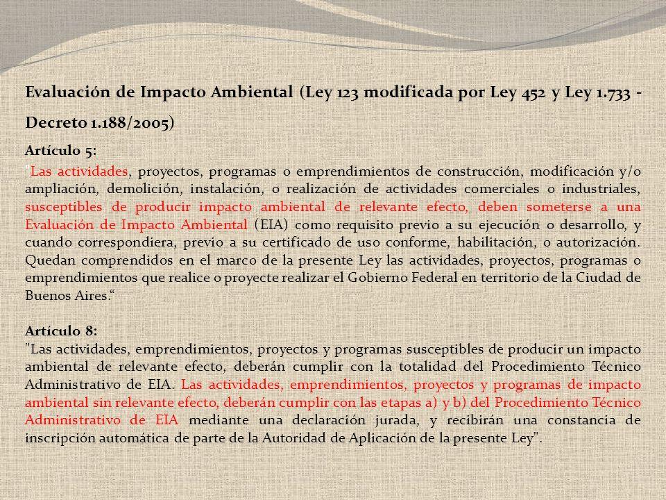 Evaluación de Impacto Ambiental (Ley 123 modificada por Ley 452 y Ley 1.733 - Decreto 1.188/2005) Artículo 5: Las actividades, proyectos, programas o emprendimientos de construcción, modificación y/o ampliación, demolición, instalación, o realización de actividades comerciales o industriales, susceptibles de producir impacto ambiental de relevante efecto, deben someterse a una Evaluación de Impacto Ambiental (EIA) como requisito previo a su ejecución o desarrollo, y cuando correspondiera, previo a su certificado de uso conforme, habilitación, o autorización.