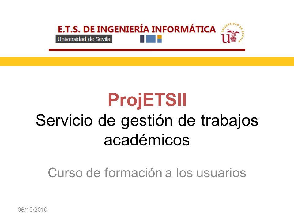 Curso de formación a los usuarios 06/10/2010 ProjETSII Servicio de gestión de trabajos académicos