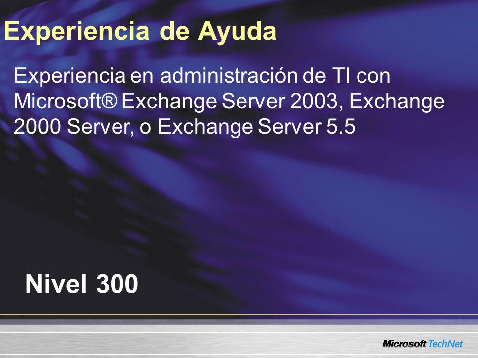 Nivel 300 Experiencia de Ayuda Experiencia en administración de TI con Microsoft® Exchange Server 2003, Exchange 2000 Server, o Exchange Server 5.5