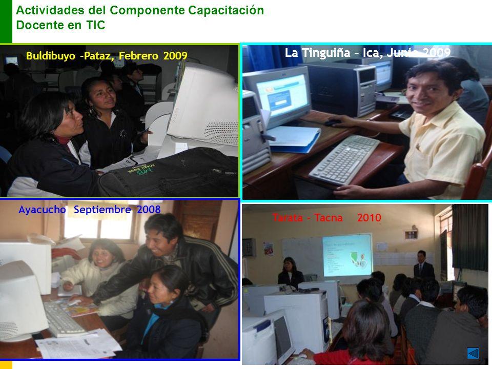 Buldibuyo -Pataz, Febrero 2009 La Tinguiña – Ica, Junio 2009 Ayacucho Septiembre 2008 Actividades del Componente Capacitación Docente en TIC } Tarata – Tacna 2010