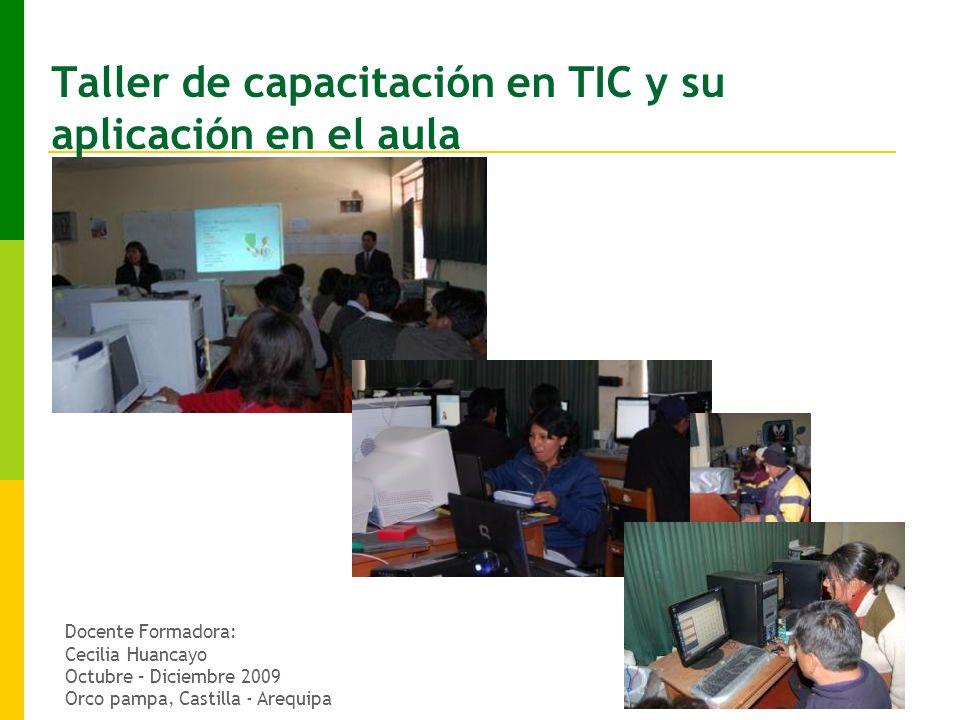 Taller de capacitación en TIC y su aplicación en el aula Docente Formadora: Cecilia Huancayo Octubre – Diciembre 2009 Orco pampa, Castilla - Arequipa