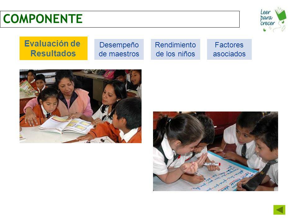 COMPONENTE Evaluación de Resultados Desempeño de maestros Rendimiento de los niños Factores asociados