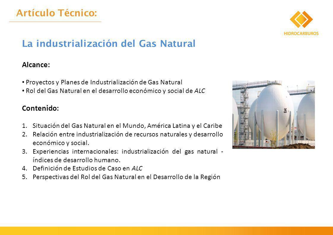 Alcance: Proyectos y Planes de Industrialización de Gas Natural Rol del Gas Natural en el desarrollo económico y social de ALC Contenido: 1.Situación del Gas Natural en el Mundo, América Latina y el Caribe 2.Relación entre industrialización de recursos naturales y desarrollo económico y social.