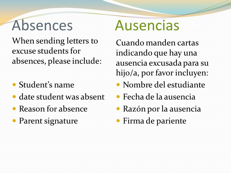 Absences Ausencias When sending letters to excuse students for absences, please include: Students name date student was absent Reason for absence Pare