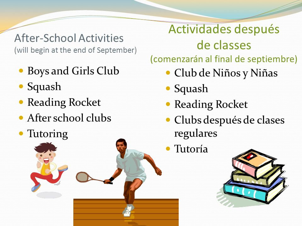 After-School Activities (will begin at the end of September) Boys and Girls Club Squash Reading Rocket After school clubs Tutoring Club de Niños y Niñas Squash Reading Rocket Clubs después de clases regulares Tutoría Actividades después de classes (comenzarán al final de septiembre)