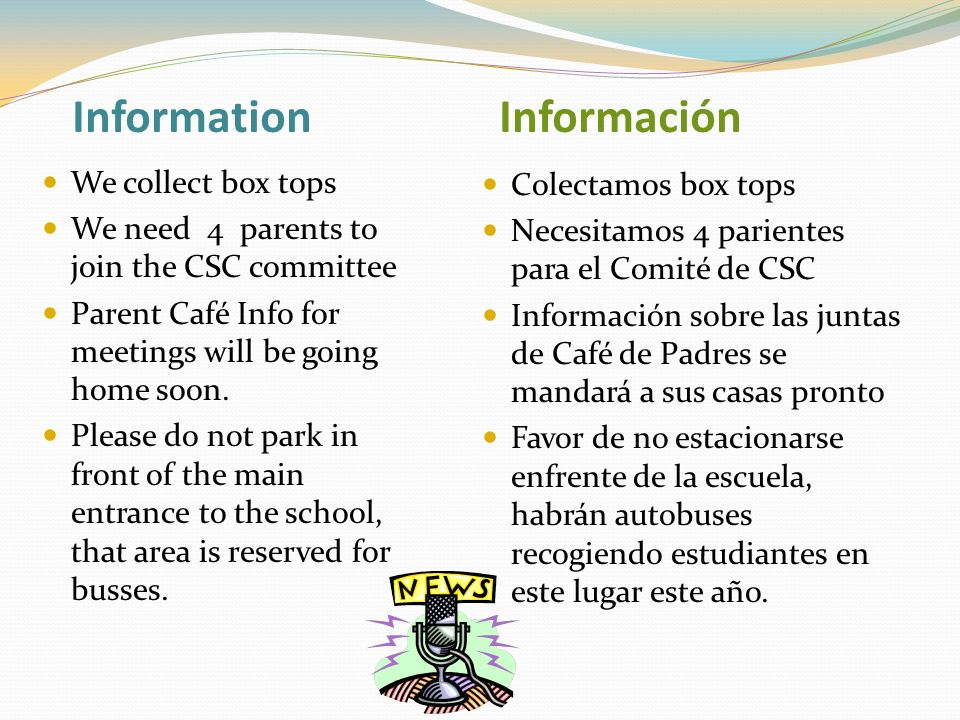 Information Información We collect box tops We need 4 parents to join the CSC committee Parent Café Info for meetings will be going home soon.