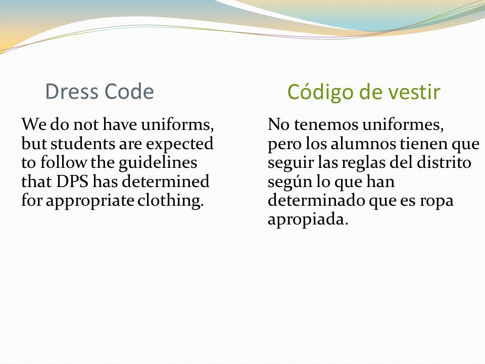 Dress Code We do not have uniforms, but students are expected to follow the guidelines that DPS has determined for appropriate clothing.