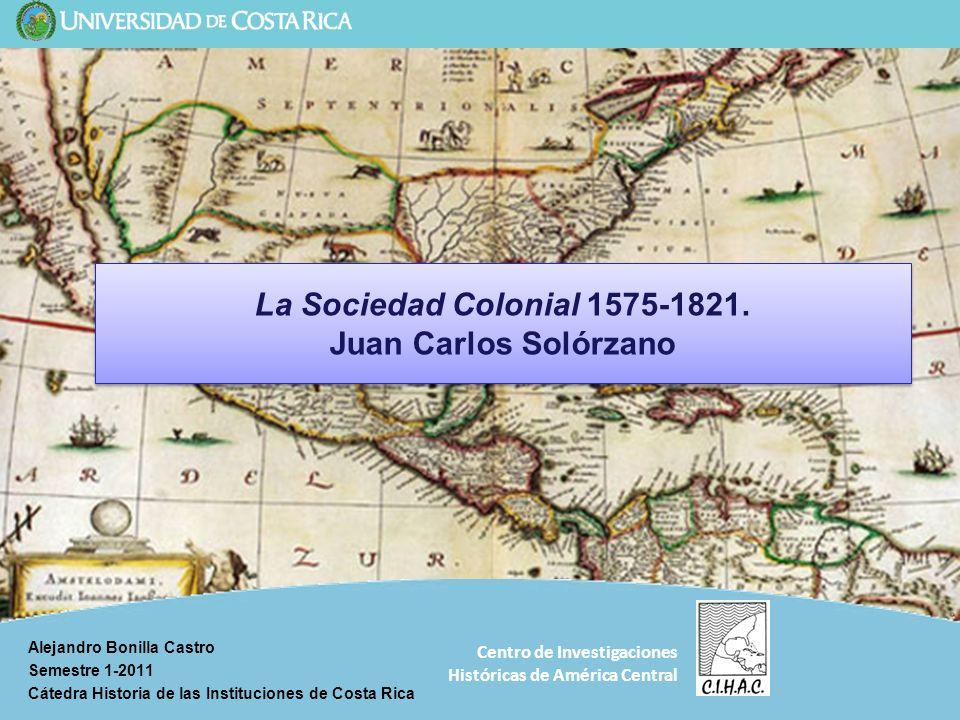 Centro de Investigaciones Históricas de América Central La Sociedad Colonial 1575-1821. Juan Carlos Solórzano Alejandro Bonilla Castro Semestre 1-2011