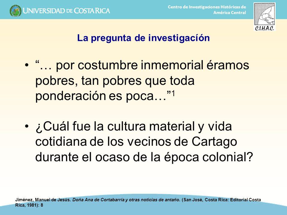 10 Centro de Investigaciones Históricas de América Central La pregunta de investigacíón … por costumbre inmemorial éramos pobres, tan pobres que toda