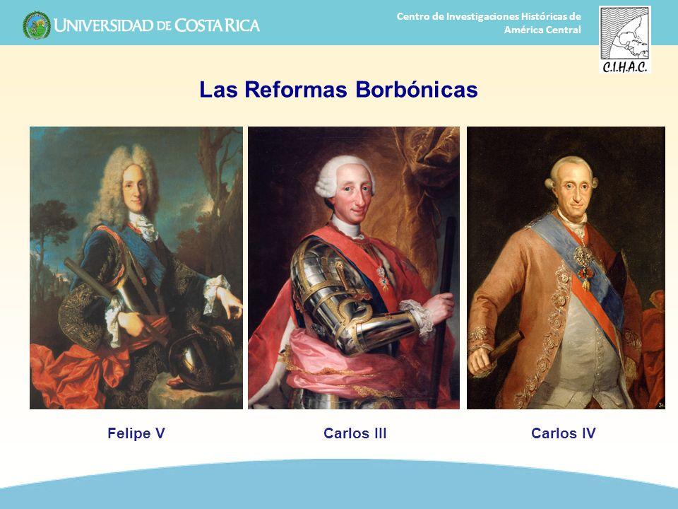 25 Centro de Investigaciones Históricas de América Central Las Reformas Borbónicas Felipe VCarlos IIICarlos IV