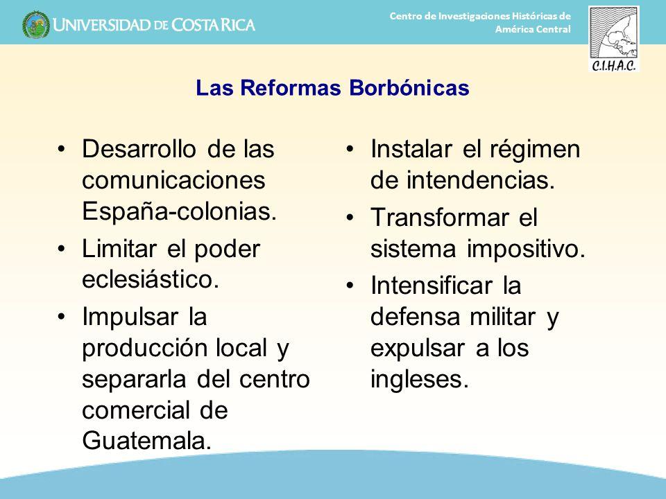 26 Centro de Investigaciones Históricas de América Central Las Reformas Borbónicas Desarrollo de las comunicaciones España-colonias. Limitar el poder