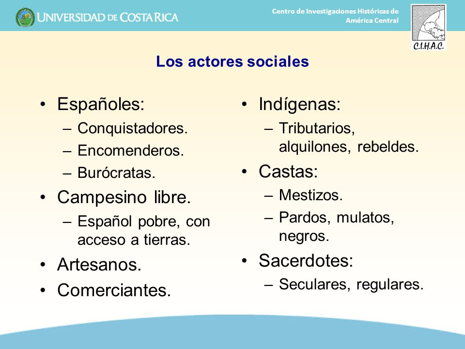 6 Centro de Investigaciones Históricas de América Central Los actores sociales Españoles: –Conquistadores. –Encomenderos. –Burócratas. Campesino libre