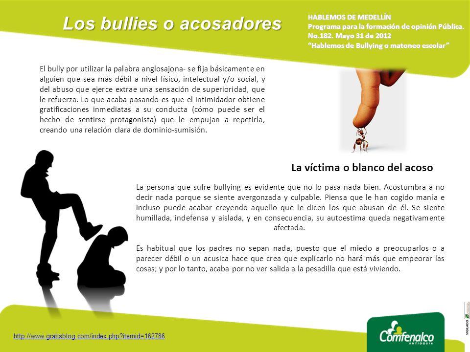 Los bullies o acosadores HABLEMOS DE MEDELLÍN Programa para la formación de opinión Pública. No.182. Mayo 31 de 2012 Hablemos de Bullying o matoneo es