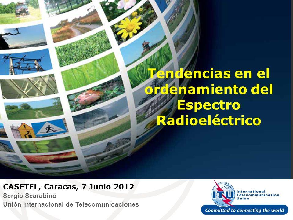 Tendencias en el ordenamiento del Espectro Radioeléctrico CASETEL, Caracas, 7 Junio 2012 Sergio Scarabino Unión Internacional de Telecomunicaciones