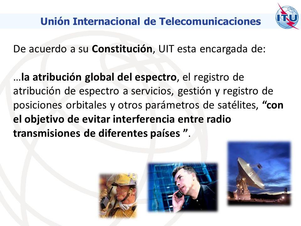 De acuerdo a su Constitución, UIT esta encargada de: …la atribución global del espectro, el registro de atribución de espectro a servicios, gestión y registro de posiciones orbitales y otros parámetros de satélites, con el objetivo de evitar interferencia entre radio transmisiones de diferentes países.
