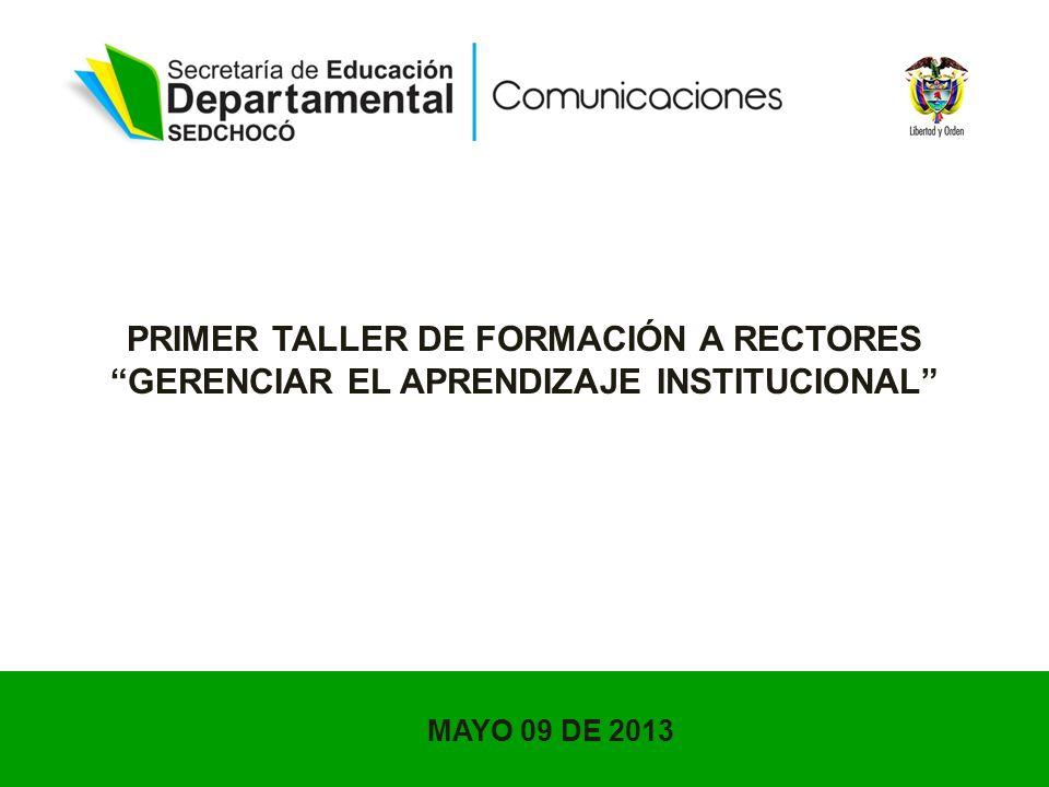 PRIMER TALLER DE FORMACIÓN A RECTORES GERENCIAR EL APRENDIZAJE INSTITUCIONAL MAYO 09 DE 2013