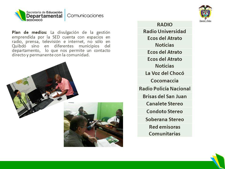 Plan de medios: La divulgación de la gestión emprendida por la SED cuenta con espacios en radio, prensa, televisión e internet, no sólo en Quibdó sino en diferentes municipios del departamento, lo que nos permite un contacto directo y permanente con la comunidad.