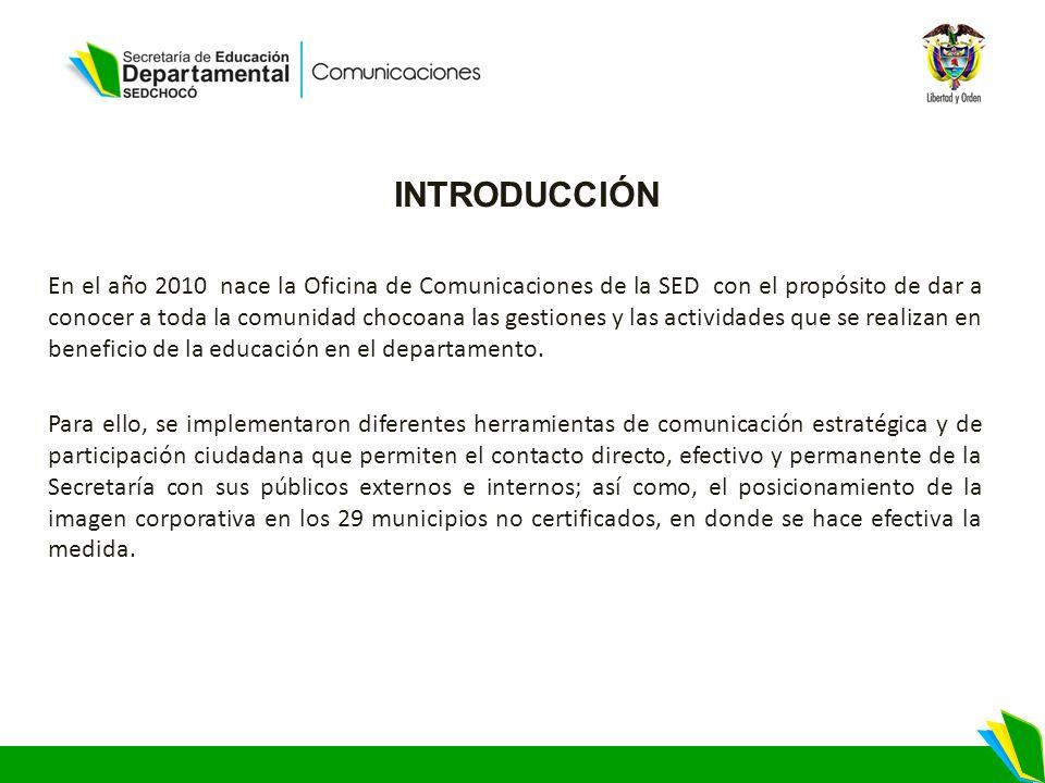 INTRODUCCIÓN En el año 2010 nace la Oficina de Comunicaciones de la SED con el propósito de dar a conocer a toda la comunidad chocoana las gestiones y las actividades que se realizan en beneficio de la educación en el departamento.