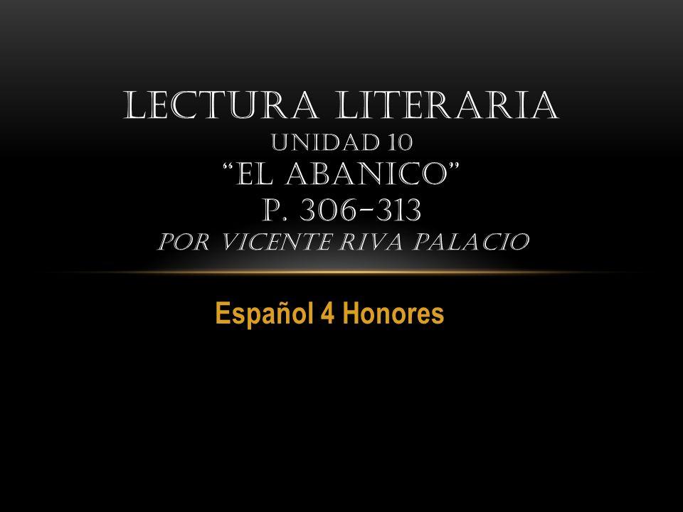 Español 4 Honores LECTURA LITERARIA UNIDAD 10 EL ABANICO P. 306-313 POR VICENTE RIVA PALACIO