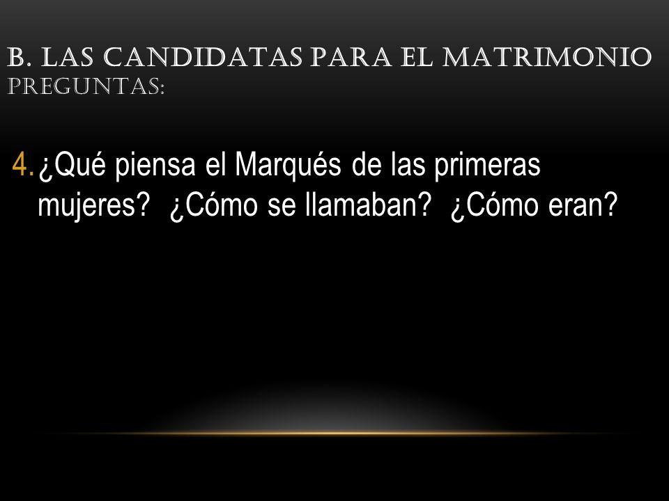 B.LAS CANDIDATAS PARA EL MATRIMONIO PREGUNTAS: 4.¿Qué piensa el Marqués de las primeras mujeres.