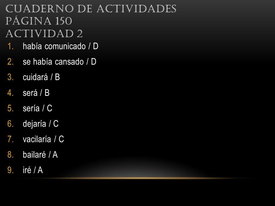 CUADERNO DE ACTIVIDADES PÁGINA 150 ACTIVIDAD 2 1.había comunicado / D 2.se había cansado / D 3.cuidará / B 4.será / B 5.sería / C 6.dejaría / C 7.vacilaría / C 8.bailaré / A 9.iré / A
