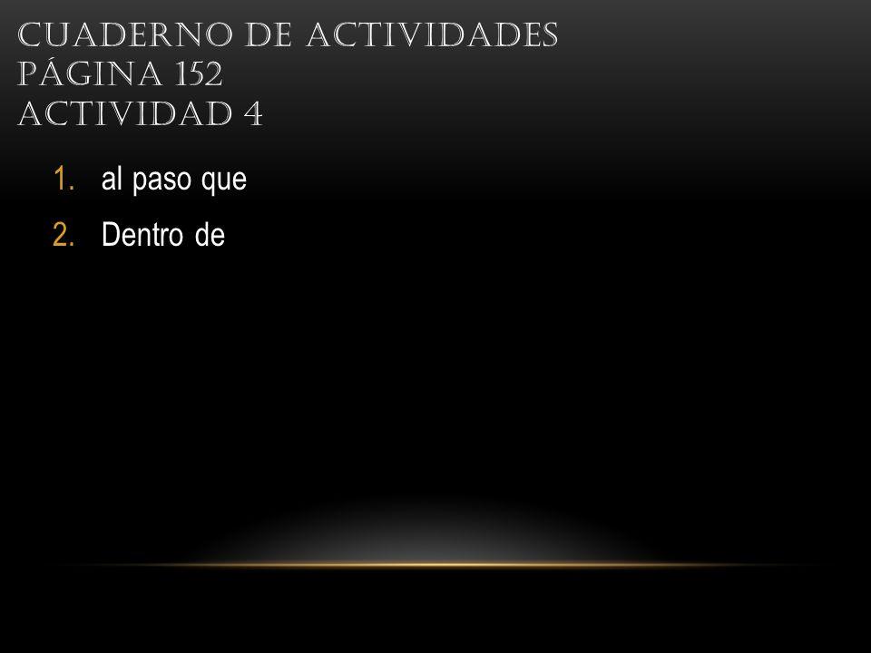 CUADERNO DE ACTIVIDADES PÁGINA 152 ACTIVIDAD 4 1.al paso que 2.Dentro de