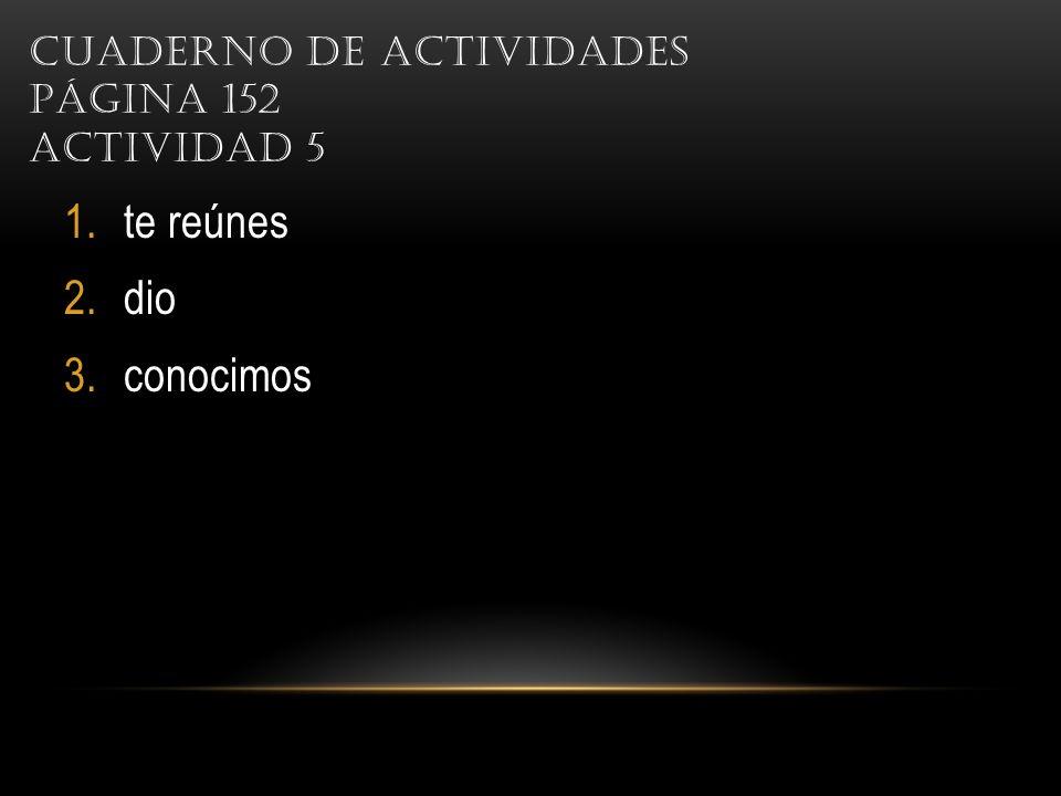 CUADERNO DE ACTIVIDADES PÁGINA 152 ACTIVIDAD 5 1.te reúnes 2.dio 3.conocimos