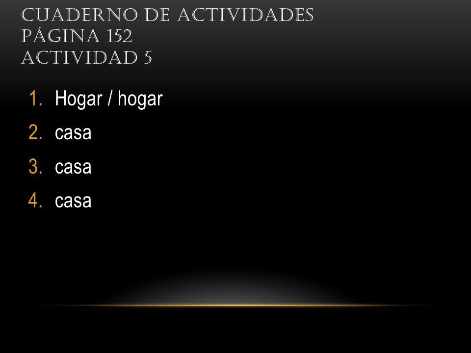 CUADERNO DE ACTIVIDADES PÁGINA 152 ACTIVIDAD 5 1.Hogar / hogar 2.casa 3.casa 4.casa