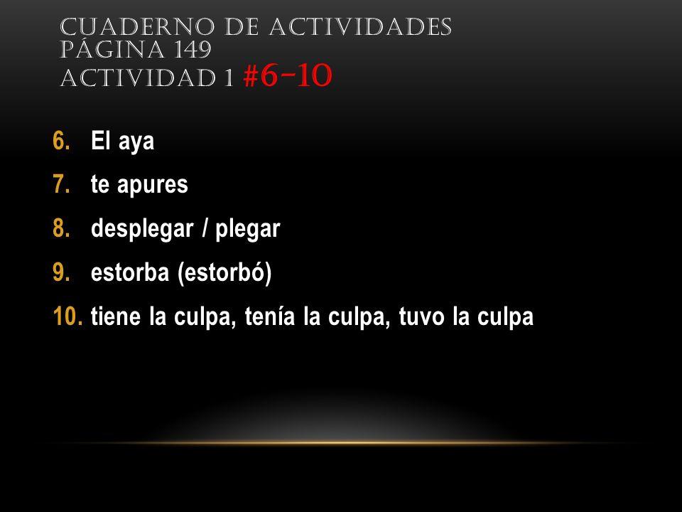 6.El aya 7.te apures 8.desplegar / plegar 9.estorba (estorbó) 10.tiene la culpa, tenía la culpa, tuvo la culpa CUADERNO DE ACTIVIDADES PÁGINA 149 ACTIVIDAD 1 #6-10
