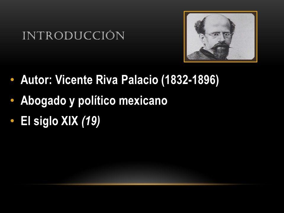 INTRODUCCIÓN Autor: Vicente Riva Palacio (1832-1896) Abogado y político mexicano El siglo XIX (19)