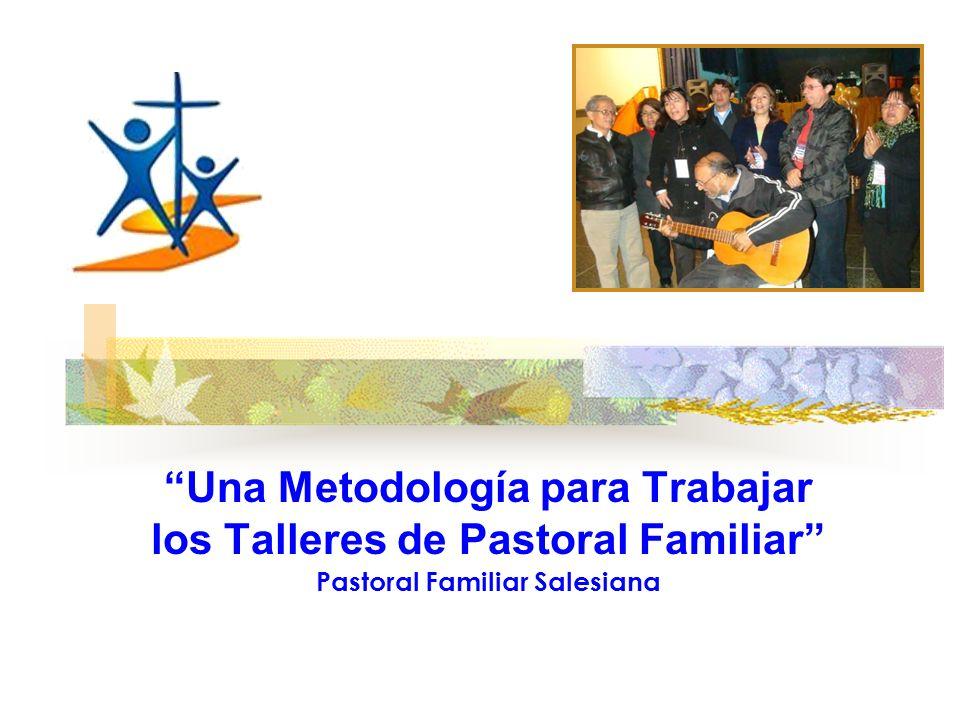 Una Metodología para Trabajar los Talleres de Pastoral Familiar Pastoral Familiar Salesiana
