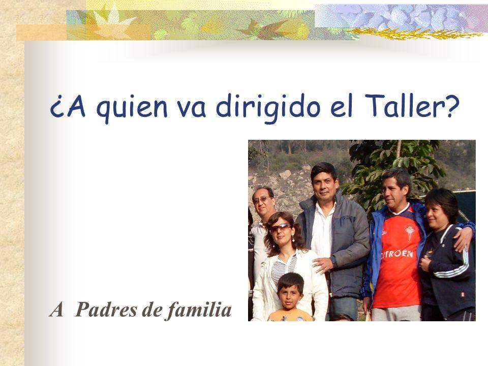 ¿A quien va dirigido el Taller? A Padres de familia