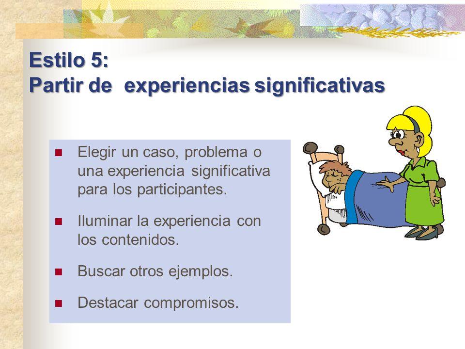 Estilo 5: Partir de experiencias significativas Elegir un caso, problema o una experiencia significativa para los participantes. Iluminar la experienc