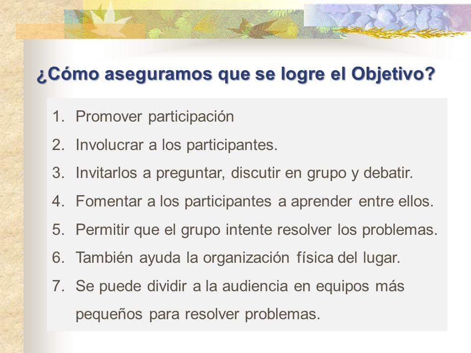 ¿Cómo aseguramos que se logre el Objetivo? 1.Promover participación 2.Involucrar a los participantes. 3.Invitarlos a preguntar, discutir en grupo y de