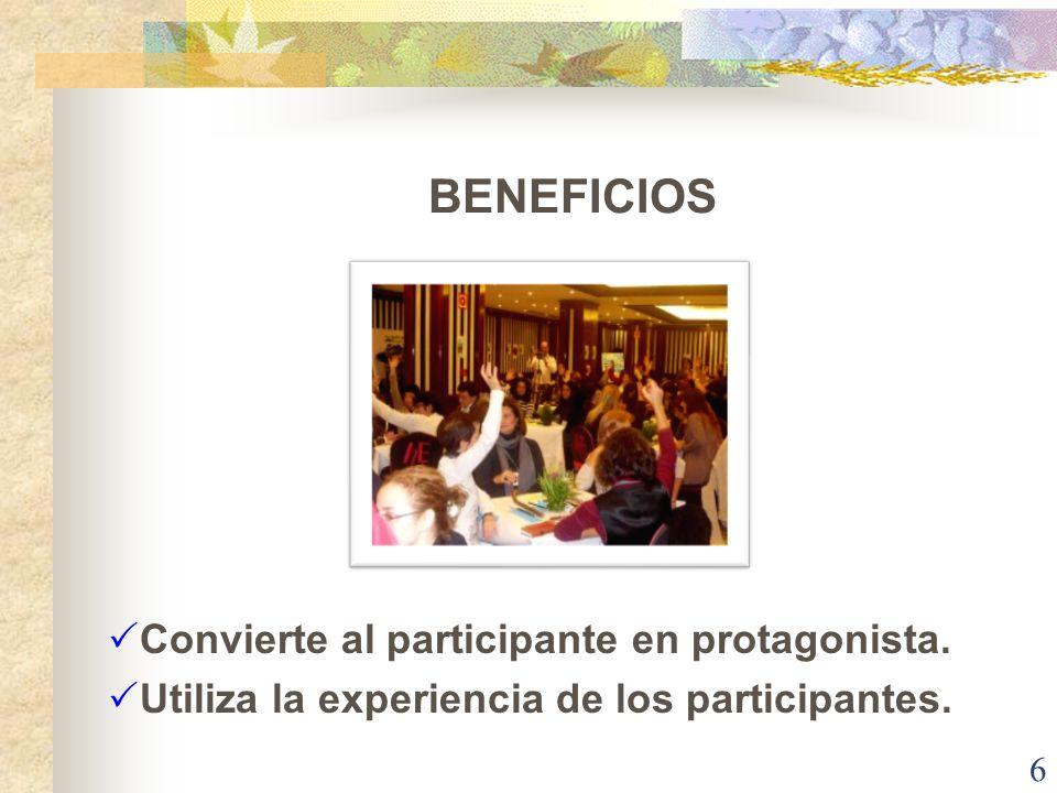 BENEFICIOS Convierte al participante en protagonista. Utiliza la experiencia de los participantes. 6