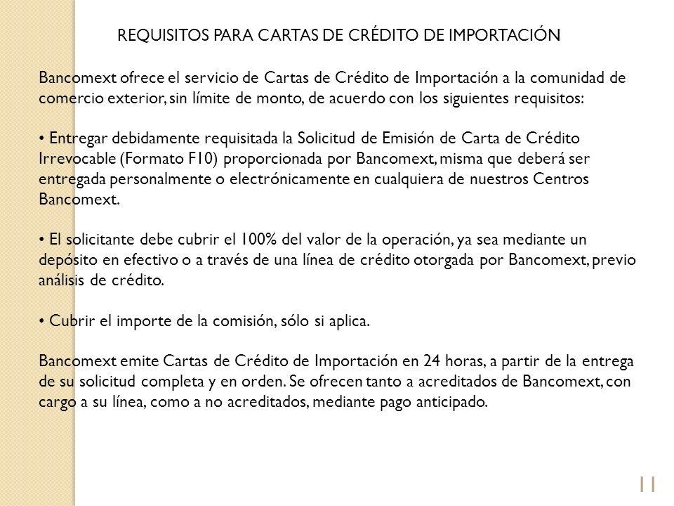 11 REQUISITOS PARA CARTAS DE CRÉDITO DE IMPORTACIÓN Bancomext ofrece el servicio de Cartas de Crédito de Importación a la comunidad de comercio exteri