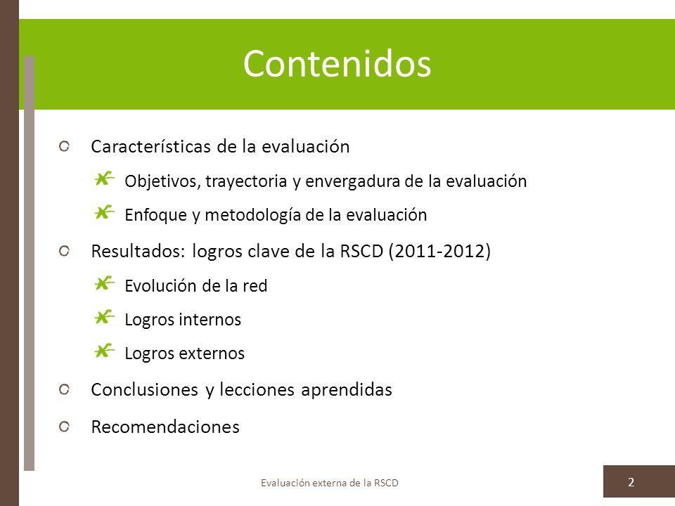 Contenidos Características de la evaluación Objetivos, trayectoria y envergadura de la evaluación Enfoque y metodología de la evaluación Resultados: logros clave de la RSCD (2011-2012) Evolución de la red Logros internos Logros externos Conclusiones y lecciones aprendidas Recomendaciones Evaluación externa de la RSCD 2